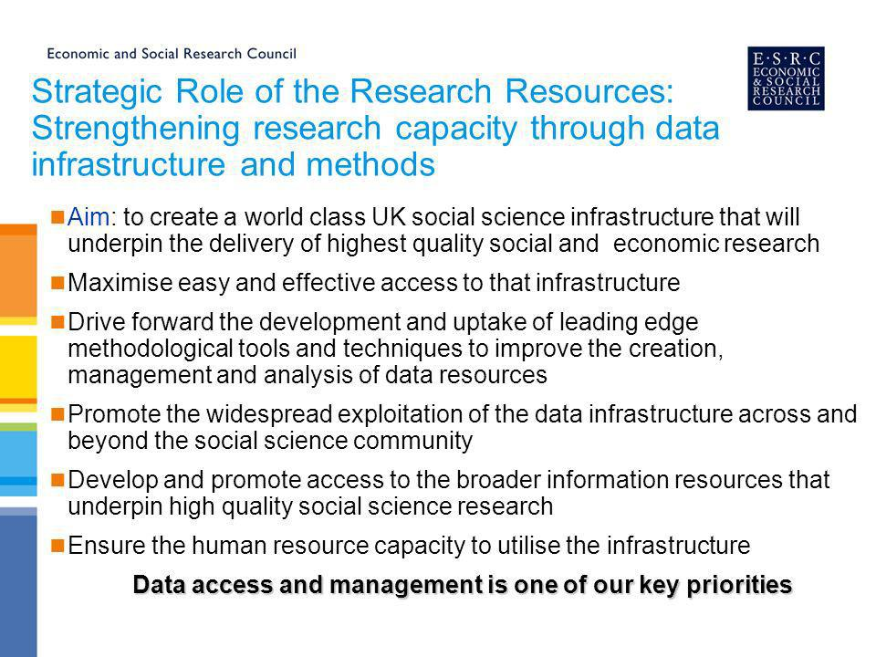 ESRC Data policy Central principle: taking a lead in developing a coherent and comprehensive data infrastructure and facilitating access to and use of data Implementing the policy: ESRC grant-holders are obliged to offer for deposit with the ESDS a copy of any data resulting from ESRC-funded research.