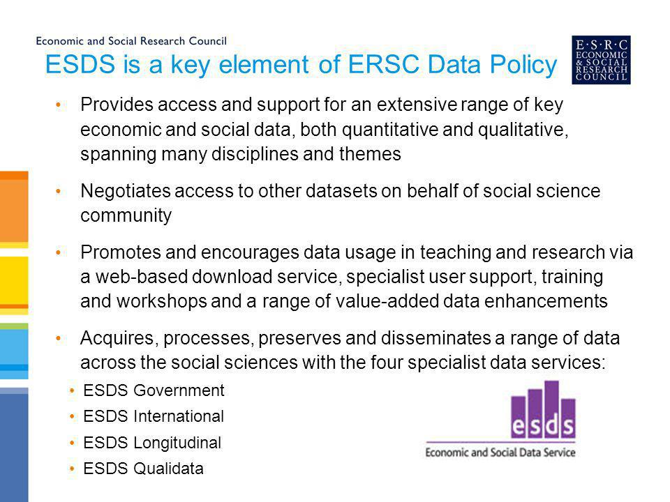 ESDS is a key element of ERSC Data Policy Provides access and support for an extensive range of key economic and social data, both quantitative and qualitative, spanning many disciplines and themes Negotiates access to other datasets on behalf of social science community Promotes and encourages data usage in teaching and research via a web-based download service, specialist user support, training and workshops and a range of value-added data enhancements Acquires, processes, preserves and disseminates a range of data across the social sciences with the four specialist data services: ESDS Government ESDS International ESDS Longitudinal ESDS Qualidata
