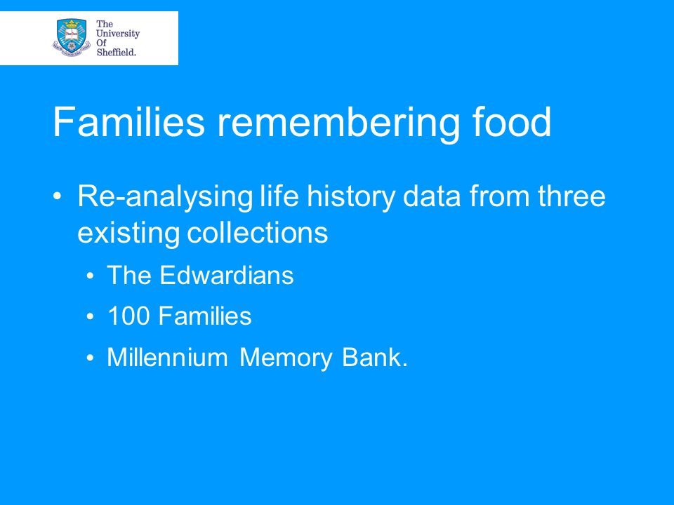 Families remembering food Re-analysing life history data from three existing collections The Edwardians 100 Families Millennium Memory Bank.