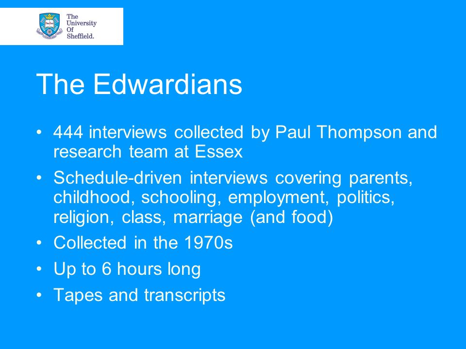 The Edwardians 444 interviews collected by Paul Thompson and research team at Essex Schedule-driven interviews covering parents, childhood, schooling, employment, politics, religion, class, marriage (and food) Collected in the 1970s Up to 6 hours long Tapes and transcripts