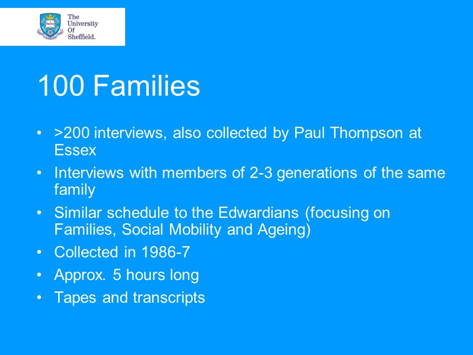100 Families >200 interviews, also collected by Paul Thompson at Essex Interviews with members of 2-3 generations of the same family Similar schedule to the Edwardians (focusing on Families, Social Mobility and Ageing) Collected in 1986-7 Approx.