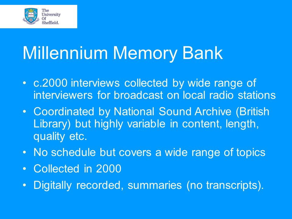 Millennium Memory Bank c.2000 interviews collected by wide range of interviewers for broadcast on local radio stations Coordinated by National Sound Archive (British Library) but highly variable in content, length, quality etc.