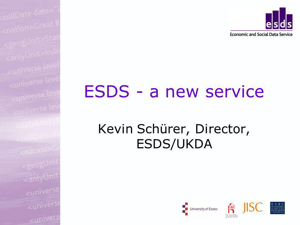 ESDS - a new service Kevin Schürer, Director, ESDS/UKDA