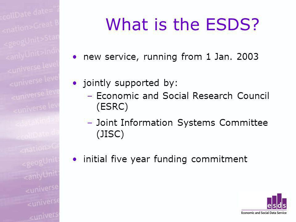 What is the ESDS? new service, running from 1 Jan. 2003 jointly supported by: –Economic and Social Research Council (ESRC) –Joint Information Systems