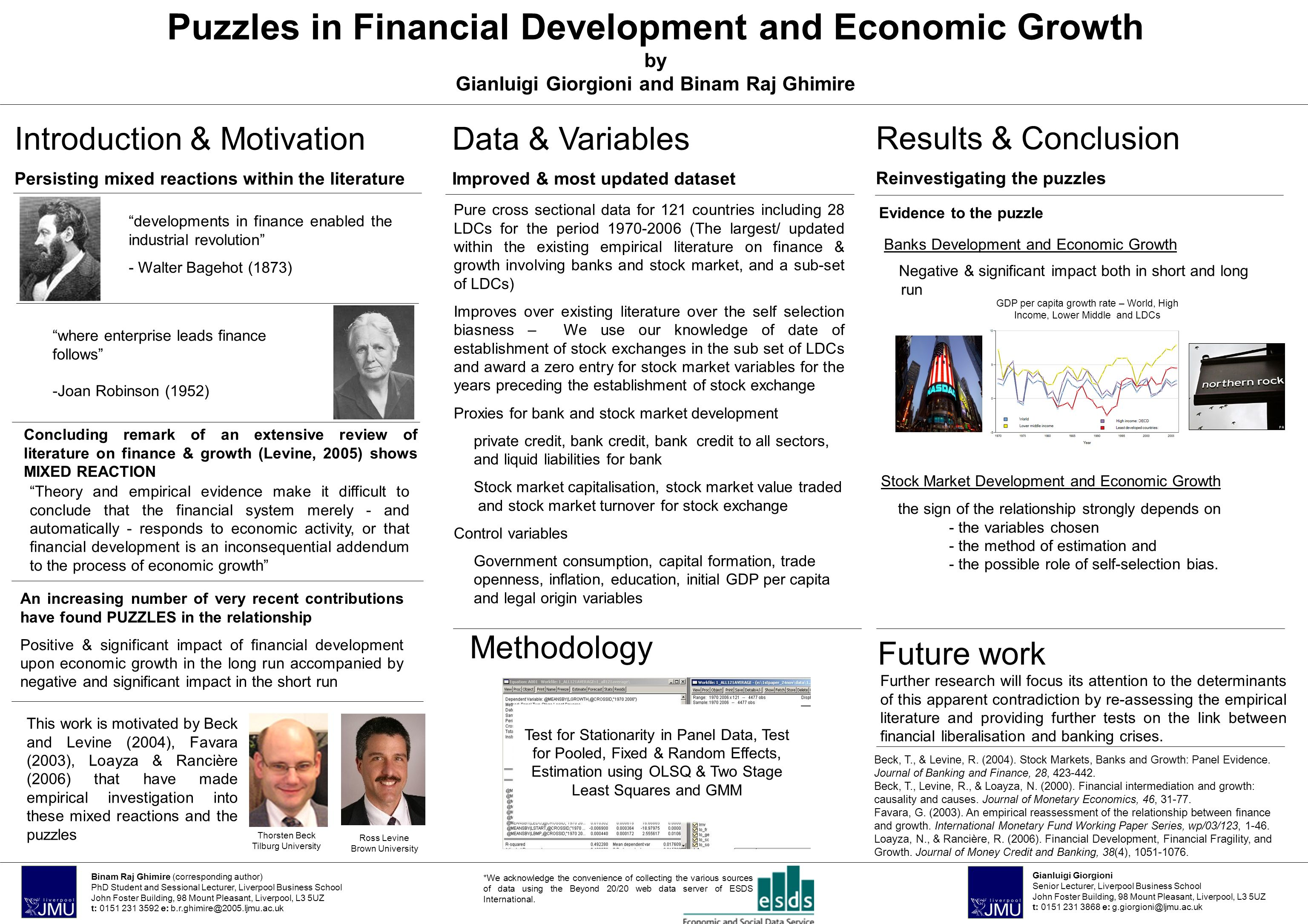 Puzzles in Financial Development and Economic Growth by Gianluigi Giorgioni and Binam Raj Ghimire Banks Development and Economic Growth Negative & significant impact both in short and long run Introduction & Motivation Persisting mixed reactions within the literature Binam Raj Ghimire (corresponding author) PhD Student and Sessional Lecturer, Liverpool Business School John Foster Building, 98 Mount Pleasant, Liverpool, L3 5UZ t: 0151 231 3592 e: b.r.ghimire@2005.ljmu.ac.uk where enterprise leads finance follows -Joan Robinson (1952) developments in finance enabled the industrial revolution - Walter Bagehot (1873) Theory and empirical evidence make it difficult to conclude that the financial system merely - and automatically - responds to economic activity, or that financial development is an inconsequential addendum to the process of economic growth Concluding remark of an extensive review of literature on finance & growth (Levine, 2005) shows MIXED REACTION An increasing number of very recent contributions have found PUZZLES in the relationship Positive & significant impact of financial development upon economic growth in the long run accompanied by negative and significant impact in the short run This work is motivated by Beck and Levine (2004), Favara (2003), Loayza & Rancière (2006) that have made empirical investigation into these mixed reactions and the puzzles Pure cross sectional data for 121 countries including 28 LDCs for the period 1970-2006 (The largest/ updated within the existing empirical literature on finance & growth involving banks and stock market, and a sub-set of LDCs) Improves over existing literature over the self selection biasness – We use our knowledge of date of establishment of stock exchanges in the sub set of LDCs and award a zero entry for stock market variables for the years preceding the establishment of stock exchange Proxies for bank and stock market development private credit, bank credit, bank credit to all sectors, and liquid li