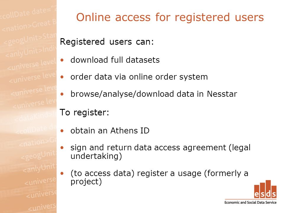 Online access for registered users Registered users can: download full datasets order data via online order system browse/analyse/download data in Nesstar To register: obtain an Athens ID sign and return data access agreement (legal undertaking) (to access data) register a usage (formerly a project)