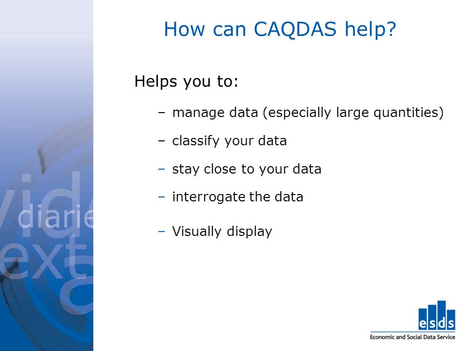 How can CAQDAS help? Helps you to: –manage data (especially large quantities) –classify your data –stay close to your data –interrogate the data –Visu