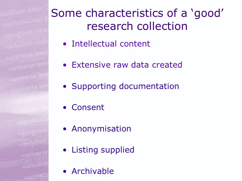 Some characteristics of a good research collection Intellectual content Extensive raw data created Supporting documentation Consent Anonymisation Listing supplied Archivable