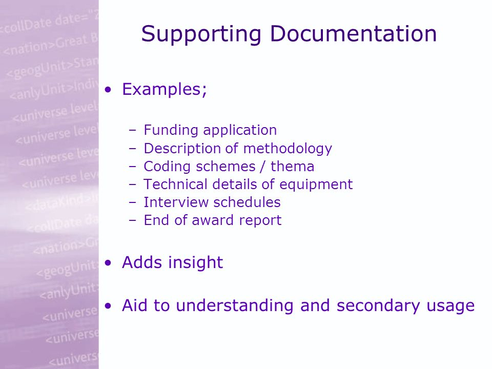 Supporting Documentation Examples; –Funding application –Description of methodology –Coding schemes / thema –Technical details of equipment –Interview schedules –End of award report Adds insight Aid to understanding and secondary usage
