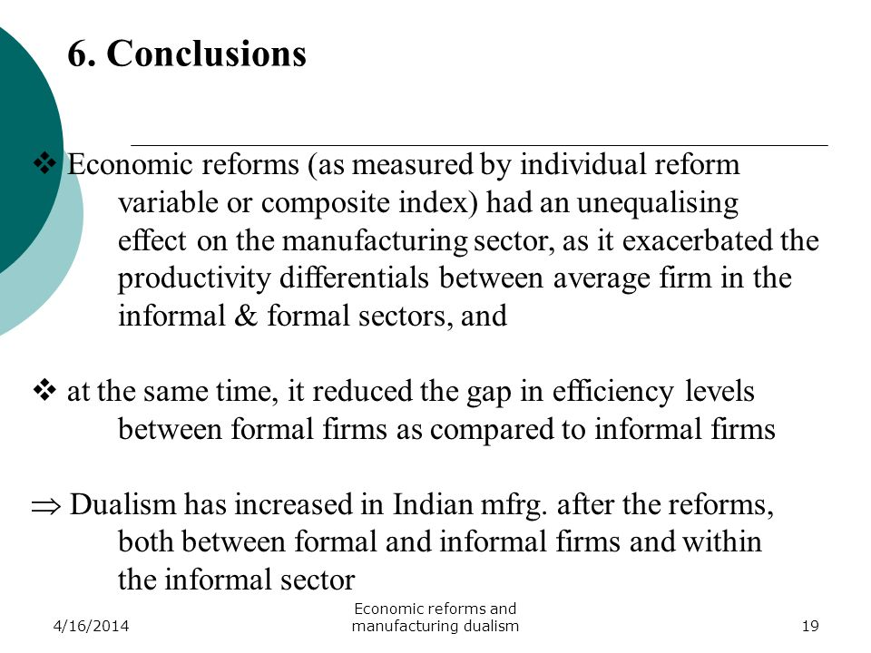 4/16/2014 Economic reforms and manufacturing dualism19 Economic reforms (as measured by individual reform variable or composite index) had an unequalising effect on the manufacturing sector, as it exacerbated the productivity differentials between average firm in the informal & formal sectors, and at the same time, it reduced the gap in efficiency levels between formal firms as compared to informal firms Dualism has increased in Indian mfrg.