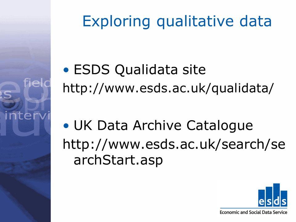 Exploring qualitative data ESDS Qualidata site http://www.esds.ac.uk/qualidata/ UK Data Archive Catalogue http://www.esds.ac.uk/search/se archStart.asp