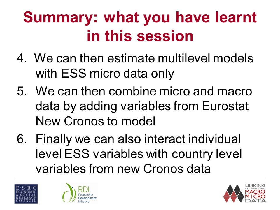Summary: what you have learnt in this session 4. We can then estimate multilevel models with ESS micro data only 5.We can then combine micro and macro