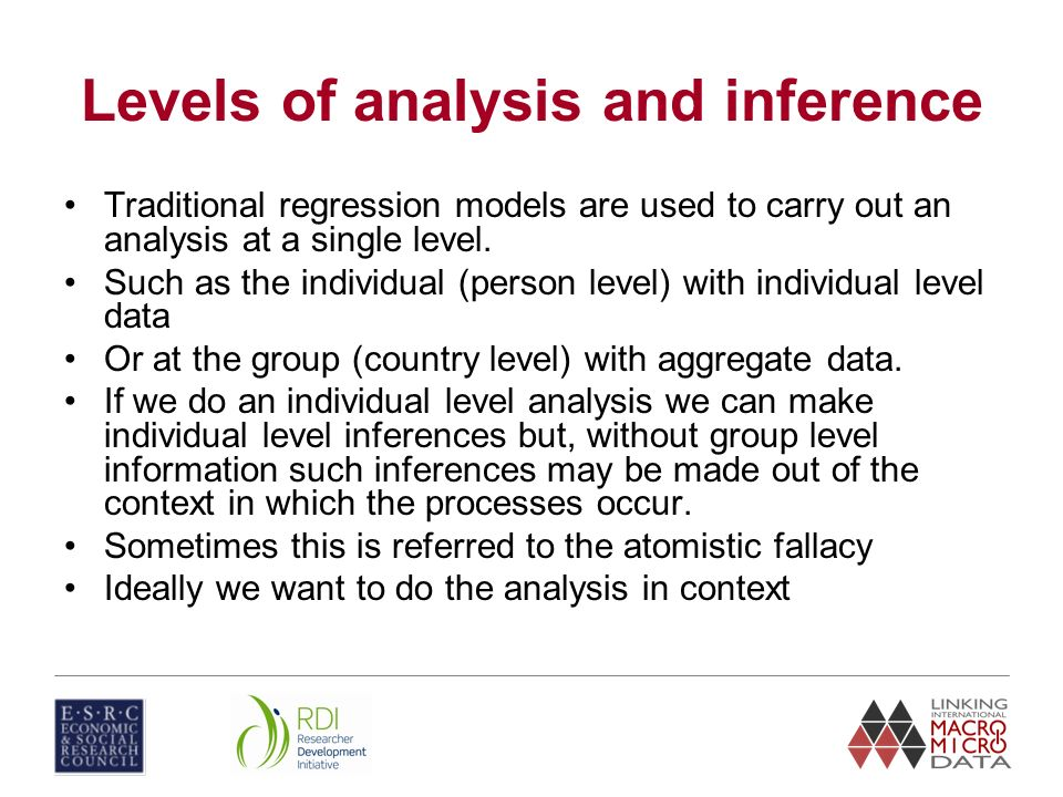 Levels of analysis and inference Traditional regression models are used to carry out an analysis at a single level. Such as the individual (person lev