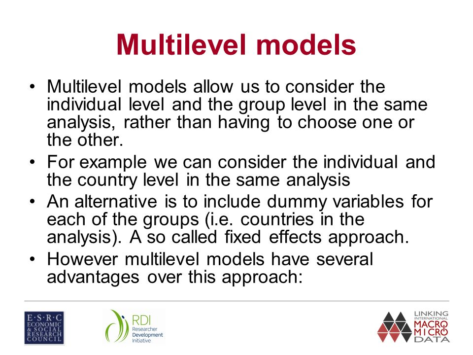 Multilevel models Multilevel models allow us to consider the individual level and the group level in the same analysis, rather than having to choose o