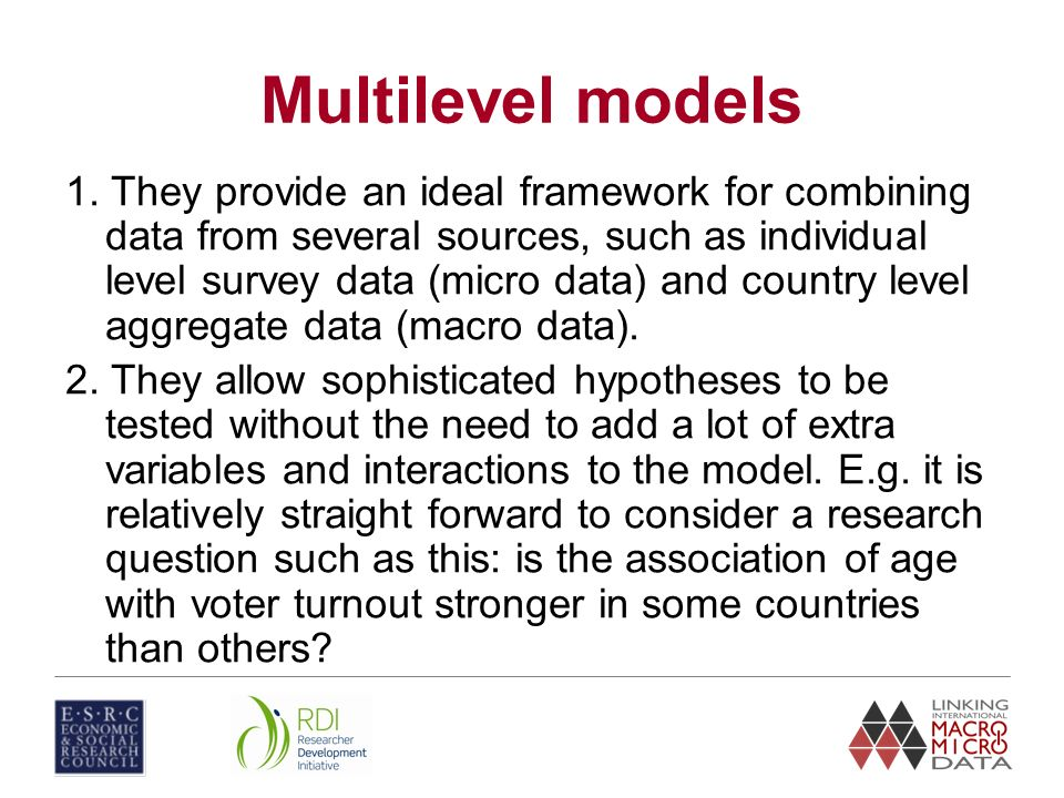 Multilevel models 1. They provide an ideal framework for combining data from several sources, such as individual level survey data (micro data) and co