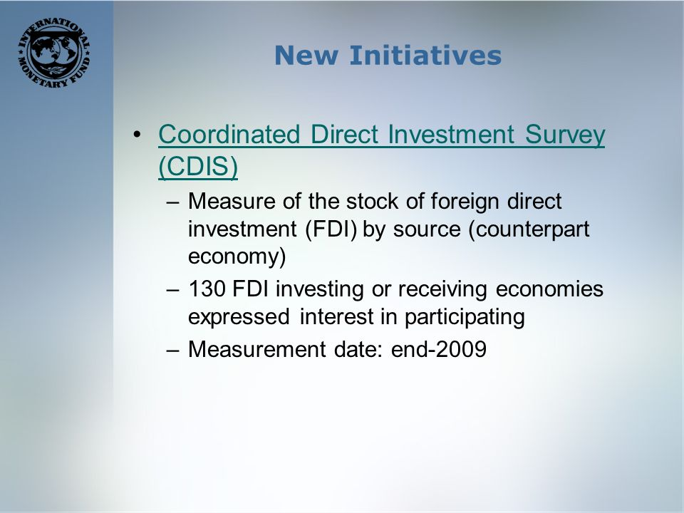 New Initiatives Coordinated Direct Investment Survey (CDIS)Coordinated Direct Investment Survey (CDIS) –Measure of the stock of foreign direct investment (FDI) by source (counterpart economy) –130 FDI investing or receiving economies expressed interest in participating –Measurement date: end-2009