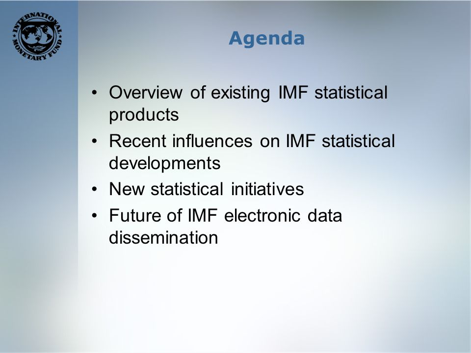 Agenda Overview of existing IMF statistical products Recent influences on IMF statistical developments New statistical initiatives Future of IMF electronic data dissemination