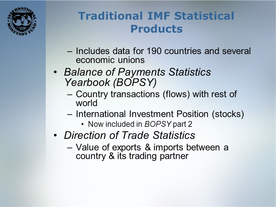 Traditional IMF Statistical Products –Includes data for 190 countries and several economic unions Balance of Payments Statistics Yearbook (BOPSY) –Country transactions (flows) with rest of world –International Investment Position (stocks) Now included in BOPSY part 2 Direction of Trade Statistics –Value of exports & imports between a country & its trading partner
