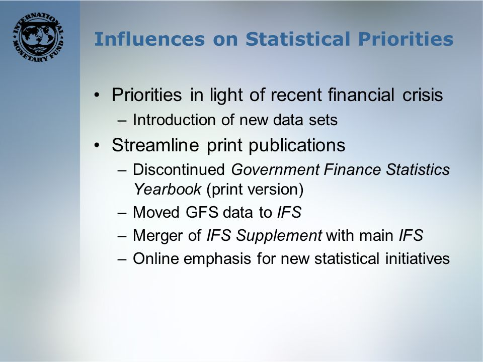Influences on Statistical Priorities Priorities in light of recent financial crisis –Introduction of new data sets Streamline print publications –Discontinued Government Finance Statistics Yearbook (print version) –Moved GFS data to IFS –Merger of IFS Supplement with main IFS –Online emphasis for new statistical initiatives