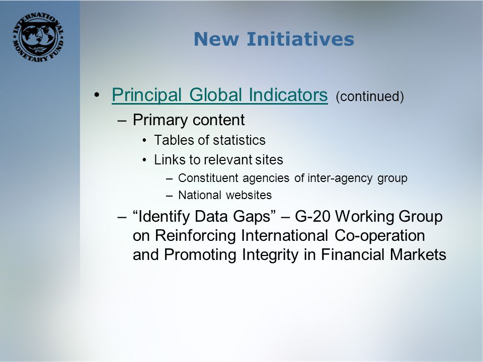 New Initiatives Principal Global Indicators (continued)Principal Global Indicators –Primary content Tables of statistics Links to relevant sites –Constituent agencies of inter-agency group –National websites –Identify Data Gaps – G-20 Working Group on Reinforcing International Co-operation and Promoting Integrity in Financial Markets