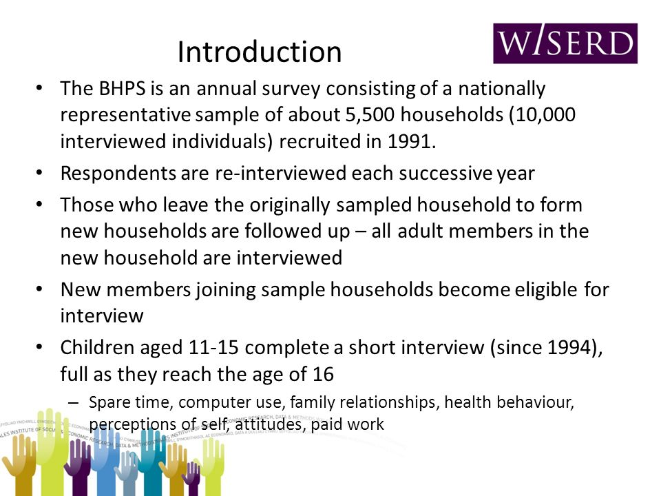Introduction The BHPS is an annual survey consisting of a nationally representative sample of about 5,500 households (10,000 interviewed individuals)