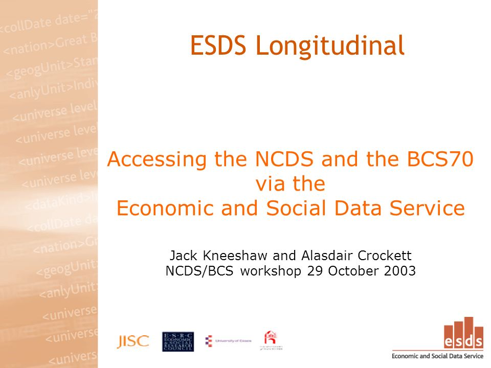 Accessing the NCDS and the BCS70 via the Economic and Social Data Service Jack Kneeshaw and Alasdair Crockett NCDS/BCS workshop 29 October 2003 ESDS L