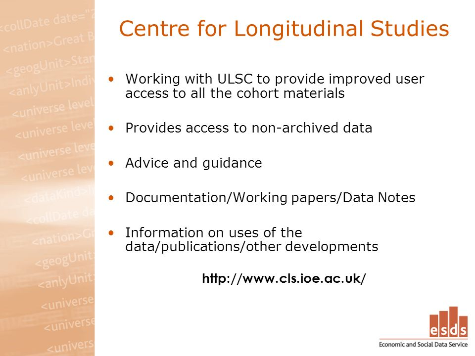 Centre for Longitudinal Studies Working with ULSC to provide improved user access to all the cohort materials Provides access to non-archived data Adv