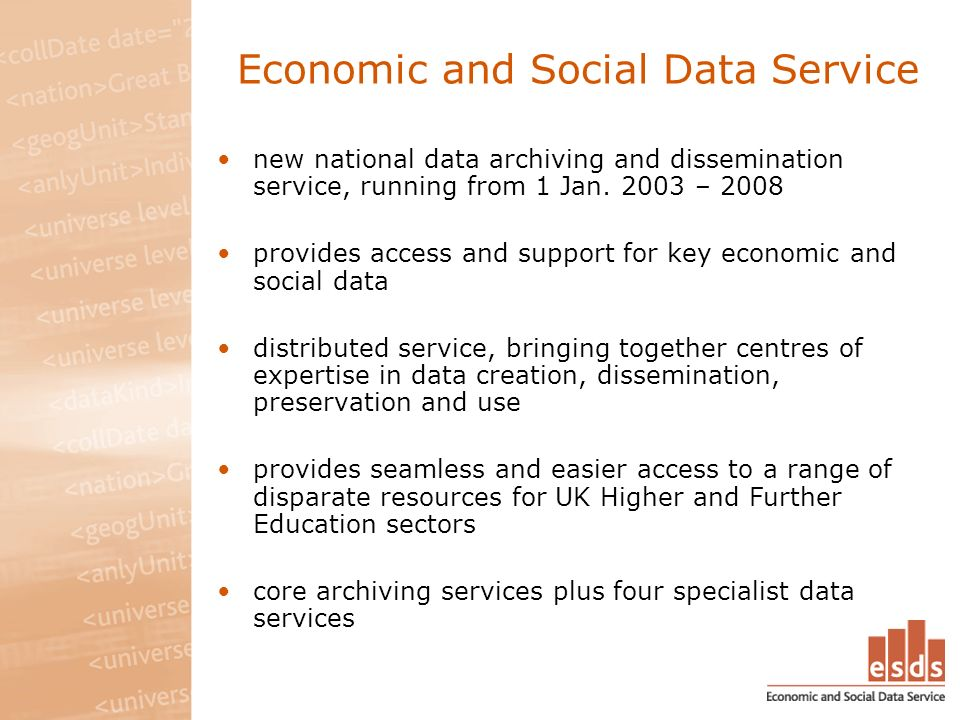 Economic and Social Data Service new national data archiving and dissemination service, running from 1 Jan. 2003 – 2008 provides access and support fo