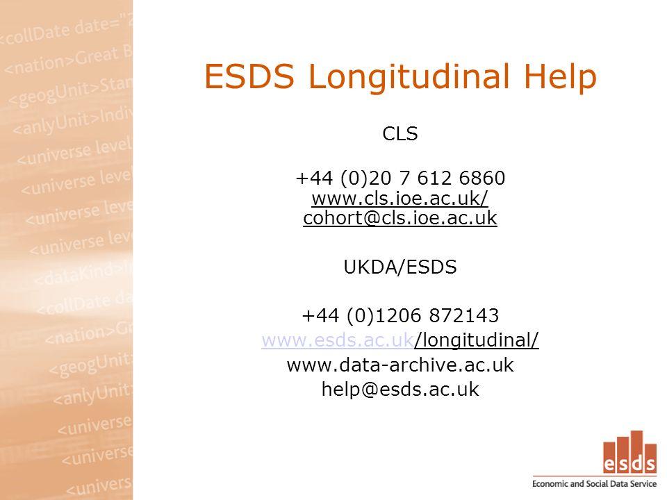 ESDS Longitudinal Help CLS +44 (0)20 7 612 6860 www.cls.ioe.ac.uk/ cohort@cls.ioe.ac.uk UKDA/ESDS +44 (0)1206 872143 www.esds.ac.ukwww.esds.ac.uk/longitudinal/ www.data-archive.ac.uk help@esds.ac.uk