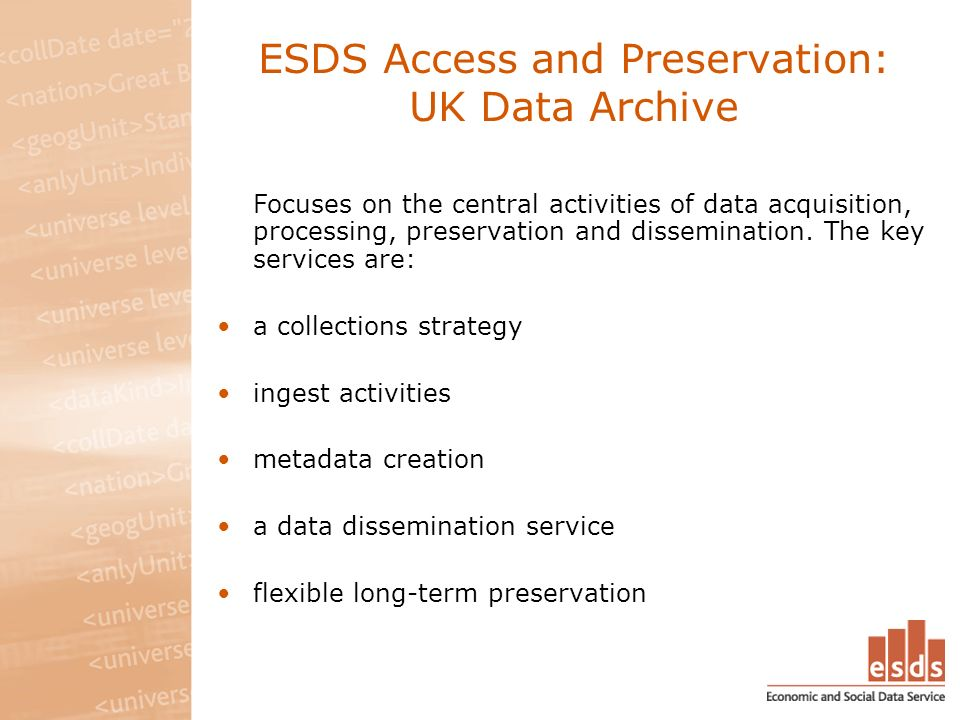 ESDS Access and Preservation: UK Data Archive Focuses on the central activities of data acquisition, processing, preservation and dissemination. The k