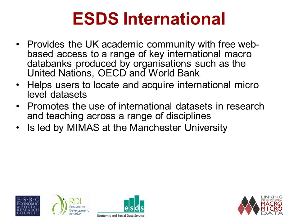 ESDS International Provides the UK academic community with free web- based access to a range of key international macro databanks produced by organisations such as the United Nations, OECD and World Bank Helps users to locate and acquire international micro level datasets Promotes the use of international datasets in research and teaching across a range of disciplines Is led by MIMAS at the Manchester University