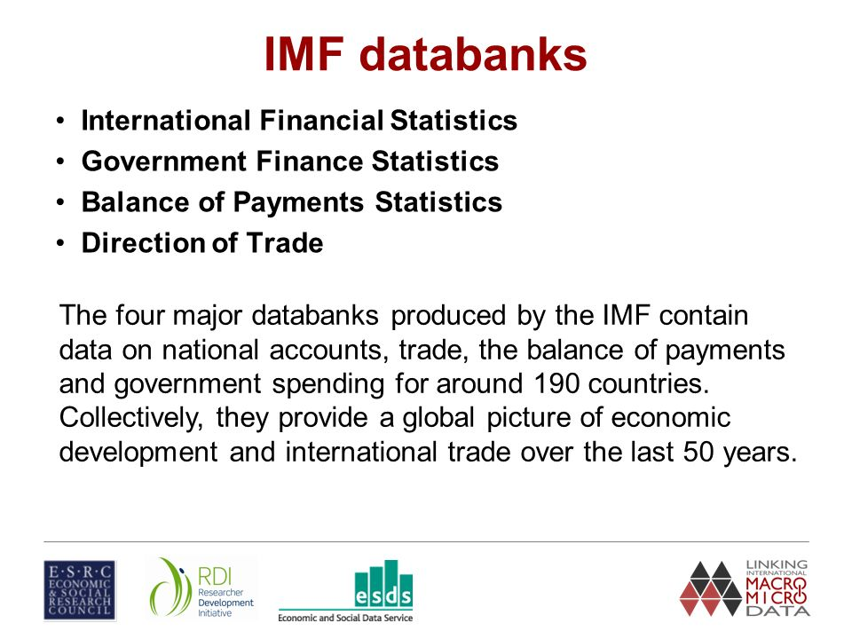 IMF databanks International Financial Statistics Government Finance Statistics Balance of Payments Statistics Direction of Trade The four major databanks produced by the IMF contain data on national accounts, trade, the balance of payments and government spending for around 190 countries.