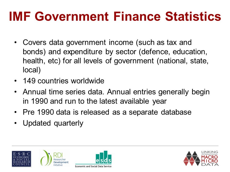 IMF Government Finance Statistics Covers data government income (such as tax and bonds) and expenditure by sector (defence, education, health, etc) for all levels of government (national, state, local) 149 countries worldwide Annual time series data.