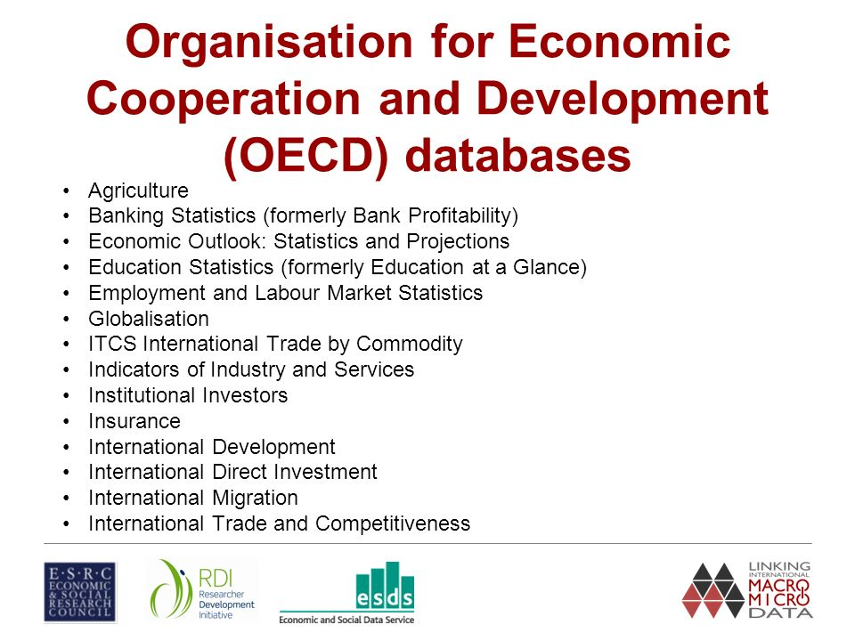 Organisation for Economic Cooperation and Development (OECD) databases Agriculture Banking Statistics (formerly Bank Profitability) Economic Outlook: Statistics and Projections Education Statistics (formerly Education at a Glance) Employment and Labour Market Statistics Globalisation ITCS International Trade by Commodity Indicators of Industry and Services Institutional Investors Insurance International Development International Direct Investment International Migration International Trade and Competitiveness