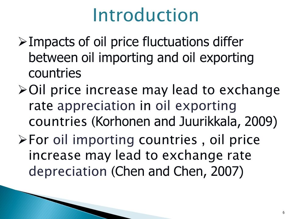 Introduction Impacts of oil price fluctuations differ between oil importing and oil exporting countries Oil price increase may lead to exchange rate a
