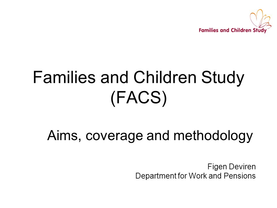 Families and Children Study (FACS) Aims, coverage and methodology Figen Deviren Department for Work and Pensions