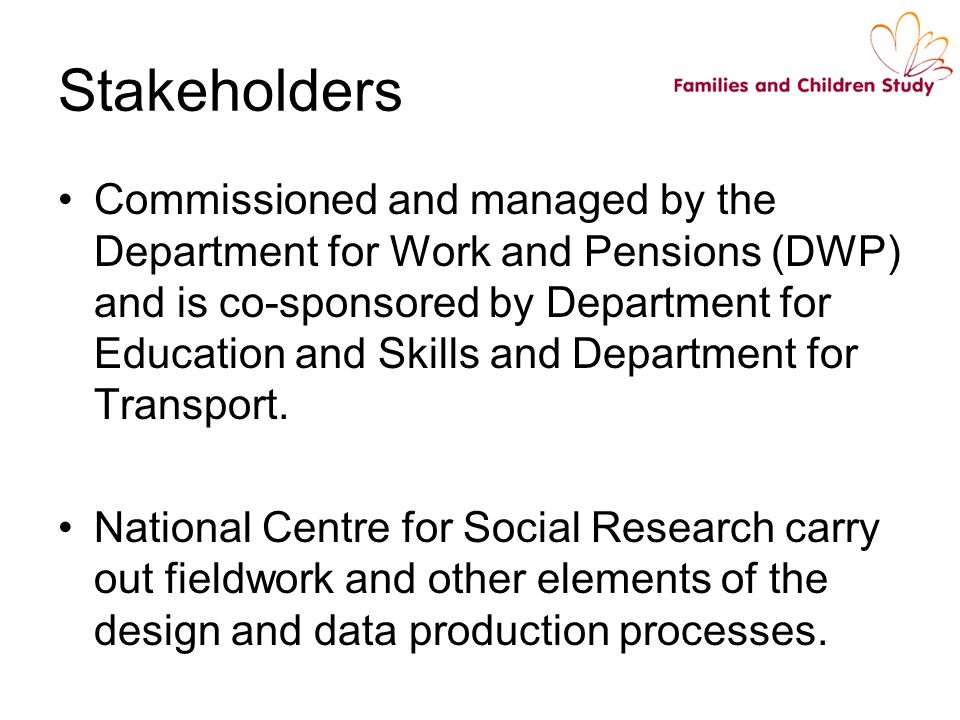 Commissioned and managed by the Department for Work and Pensions (DWP) and is co-sponsored by Department for Education and Skills and Department for Transport.