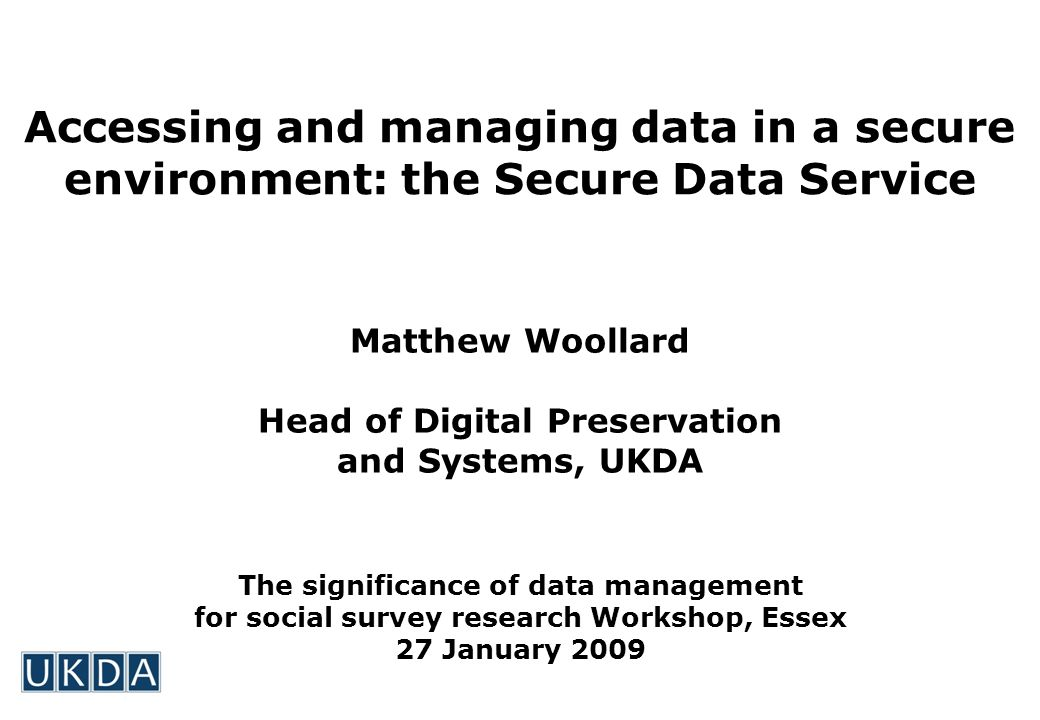 Accessing and managing data in a secure environment: the Secure Data Service Matthew Woollard Head of Digital Preservation and Systems, UKDA The significance of data management for social survey research Workshop, Essex 27 January 2009