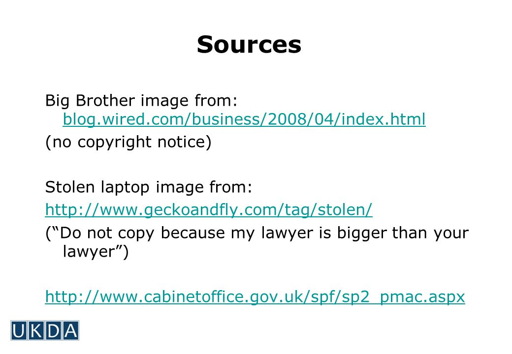 Sources Big Brother image from: blog.wired.com/business/2008/04/index.html blog.wired.com/business/2008/04/index.html (no copyright notice) Stolen laptop image from: http://www.geckoandfly.com/tag/stolen/ (Do not copy because my lawyer is bigger than your lawyer) http://www.cabinetoffice.gov.uk/spf/sp2_pmac.aspx