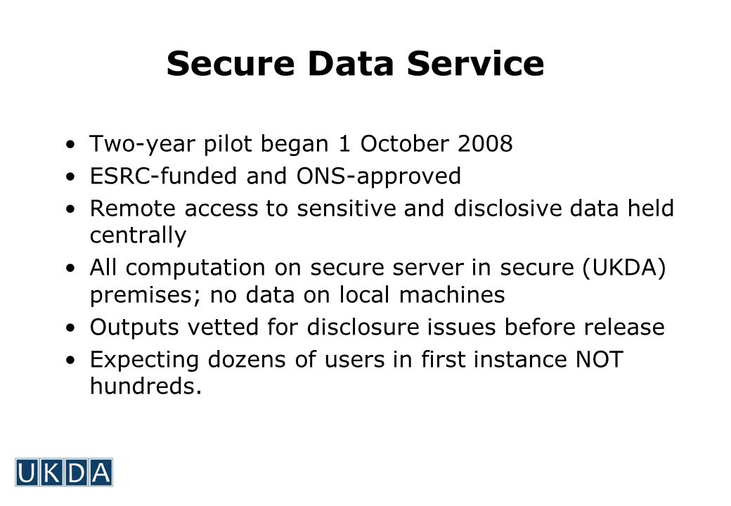 Secure Data Service Two-year pilot began 1 October 2008 ESRC-funded and ONS-approved Remote access to sensitive and disclosive data held centrally All computation on secure server in secure (UKDA) premises; no data on local machines Outputs vetted for disclosure issues before release Expecting dozens of users in first instance NOT hundreds.
