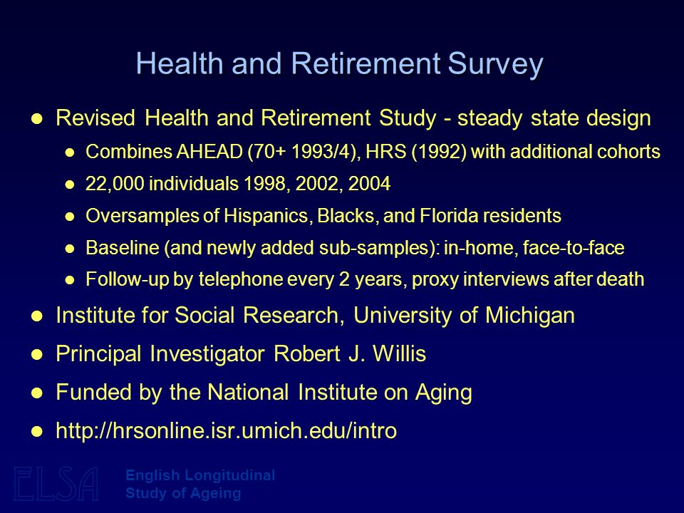 ELSA English Longitudinal Study of Ageing Health and Retirement Survey Revised Health and Retirement Study - steady state design Combines AHEAD ( /4), HRS (1992) with additional cohorts 22,000 individuals 1998, 2002, 2004 Oversamples of Hispanics, Blacks, and Florida residents Baseline (and newly added sub-samples): in-home, face-to-face Follow-up by telephone every 2 years, proxy interviews after death Institute for Social Research, University of Michigan Principal Investigator Robert J.