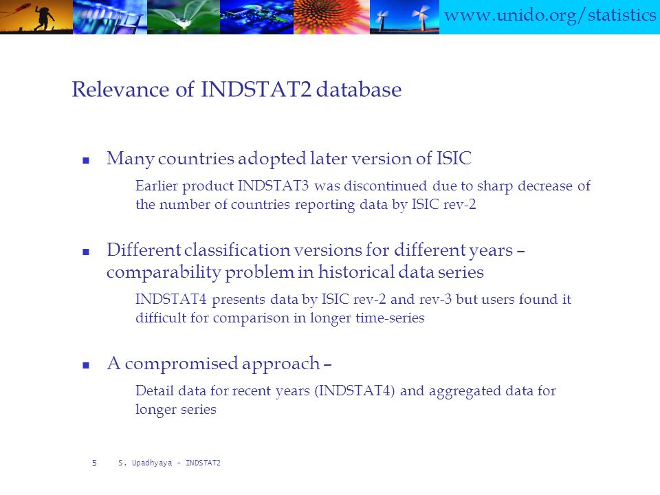 S. Upadhyaya - INDSTAT2 5 Relevance of INDSTAT2 database Many countries adopted later version of ISIC Earlier product INDSTAT3 was discontinued due to