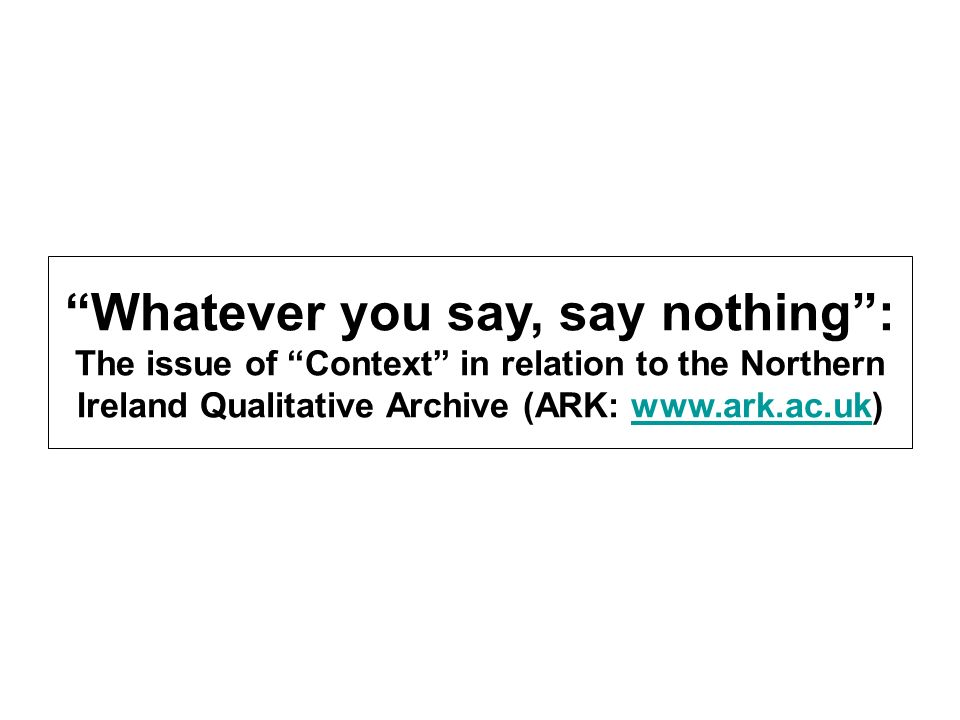 Whatever you say, say nothing: The issue of Context in relation to the Northern Ireland Qualitative Archive (ARK: