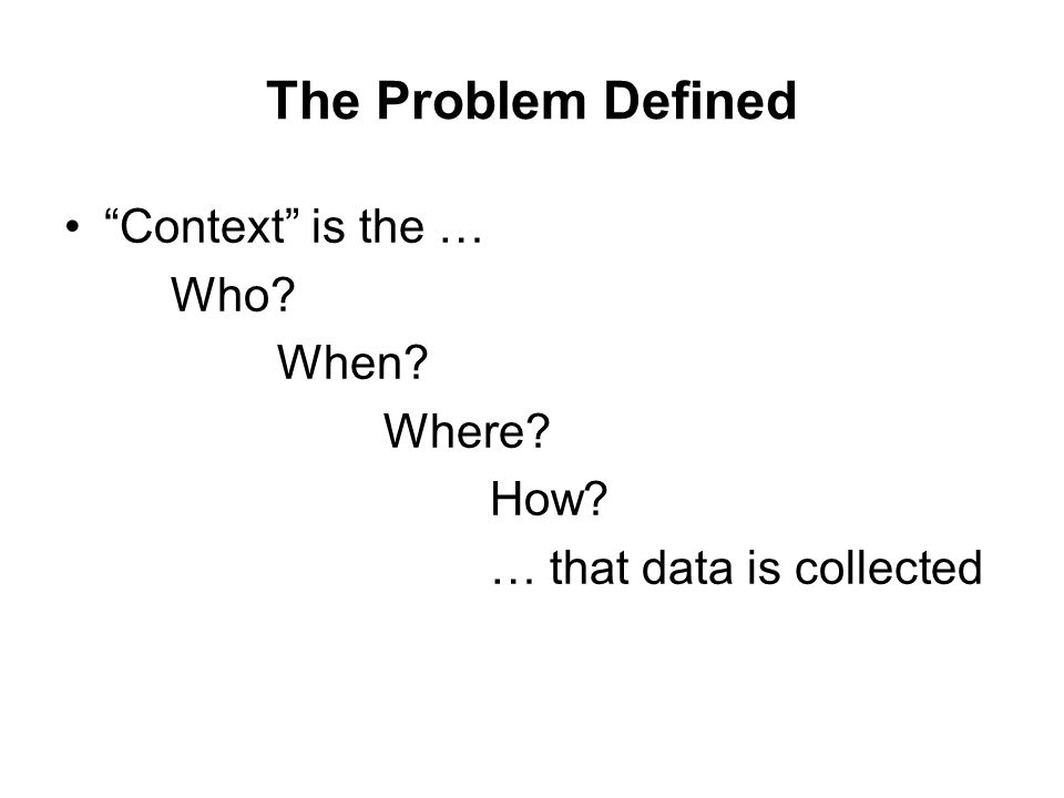 The Problem Defined Context is the … Who? When? Where? How? … that data is collected