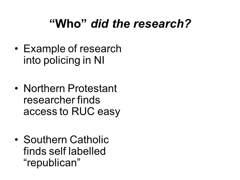 Who did the research? Example of research into policing in NI Northern Protestant researcher finds access to RUC easy Southern Catholic finds self lab