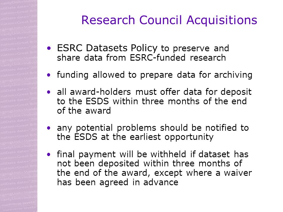 Research Council Acquisitions ESRC Datasets Policy to preserve and share data from ESRC-funded research funding allowed to prepare data for archiving all award-holders must offer data for deposit to the ESDS within three months of the end of the award any potential problems should be notified to the ESDS at the earliest opportunity final payment will be withheld if dataset has not been deposited within three months of the end of the award, except where a waiver has been agreed in advance