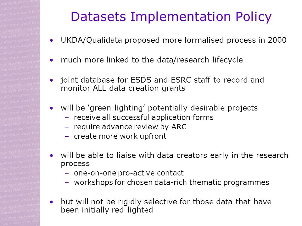 Datasets Implementation Policy UKDA/Qualidata proposed more formalised process in 2000 much more linked to the data/research lifecycle joint database for ESDS and ESRC staff to record and monitor ALL data creation grants will be green-lighting potentially desirable projects –receive all successful application forms –require advance review by ARC –create more work upfront will be able to liaise with data creators early in the research process –one-on-one pro-active contact –workshops for chosen data-rich thematic programmes but will not be rigidly selective for those data that have been initially red-lighted