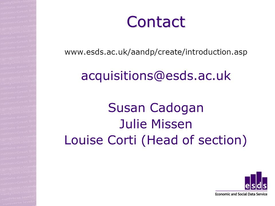 Contact www.esds.ac.uk/aandp/create/introduction.asp acquisitions@esds.ac.uk Susan Cadogan Julie Missen Louise Corti (Head of section)