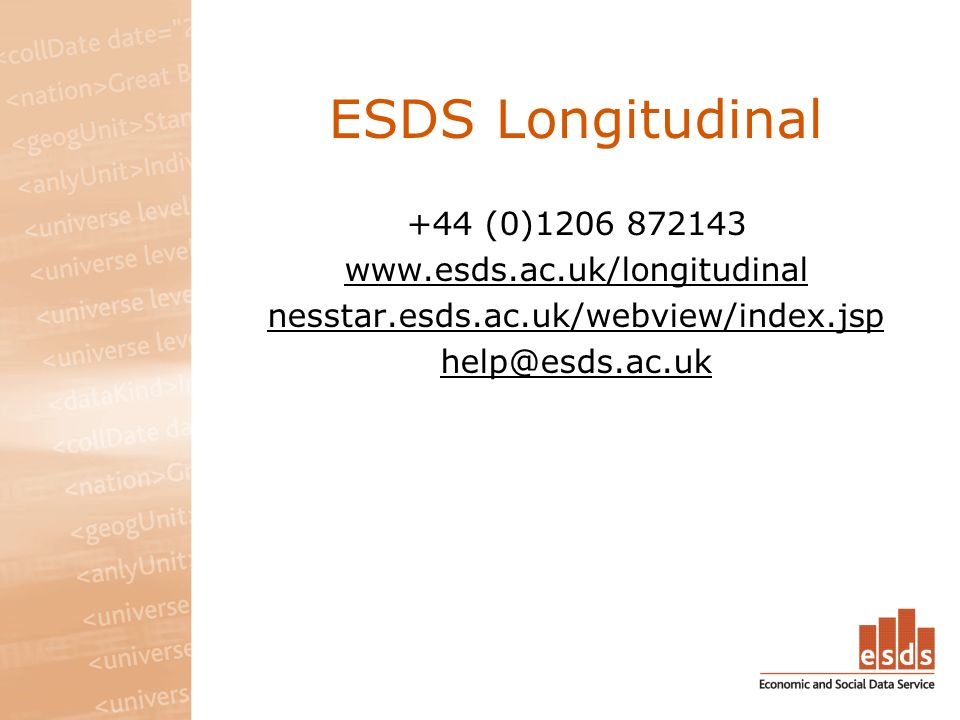ESDS Longitudinal +44 (0)1206 872143 www.esds.ac.uk/longitudinal nesstar.esds.ac.uk/webview/index.jsp help@esds.ac.uk