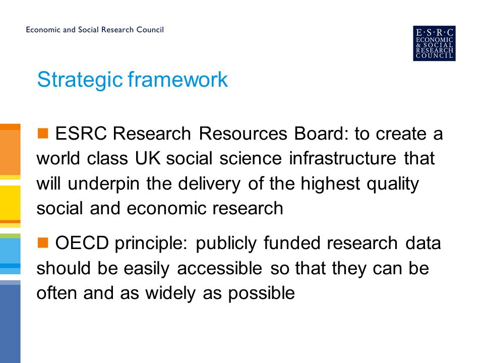 Strategic framework ESRC Research Resources Board: to create a world class UK social science infrastructure that will underpin the delivery of the highest quality social and economic research OECD principle: publicly funded research data should be easily accessible so that they can be often and as widely as possible